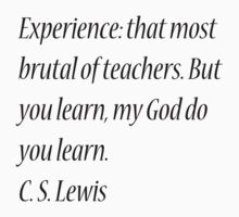 Experience: that most brutal of teachers. But you learn, my God do you learn. C. S. Lewis by Theindigowitch