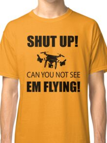 SHUT UP ! Can you not see em flying ! Classic T-Shirt