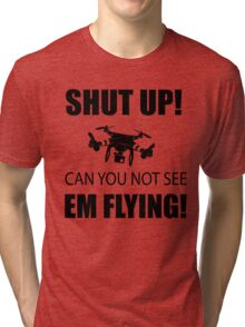 SHUT UP ! Can you not see em flying ! Tri-blend T-Shirt