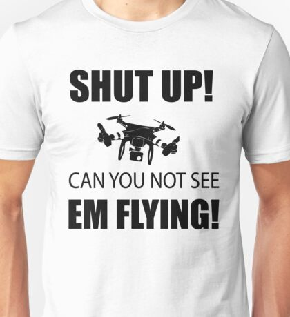SHUT UP ! Can you not see em flying ! Unisex T-Shirt