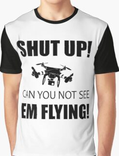 SHUT UP ! Can you not see em flying ! Graphic T-Shirt