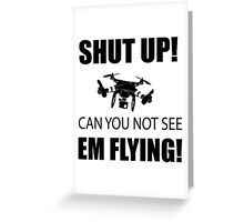 SHUT UP ! Can you not see em flying ! Greeting Card