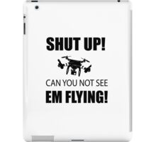 SHUT UP ! Can you not see em flying ! iPad Case/Skin