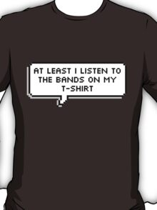 At Least I Listen to the Bands on my T-shirt T-Shirt