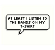 At Least I Listen to the Bands on my T-shirt Art Print