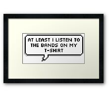 At Least I Listen to the Bands on my T-shirt Framed Print