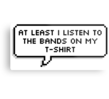 At Least I Listen to the Bands on my T-shirt Metal Print