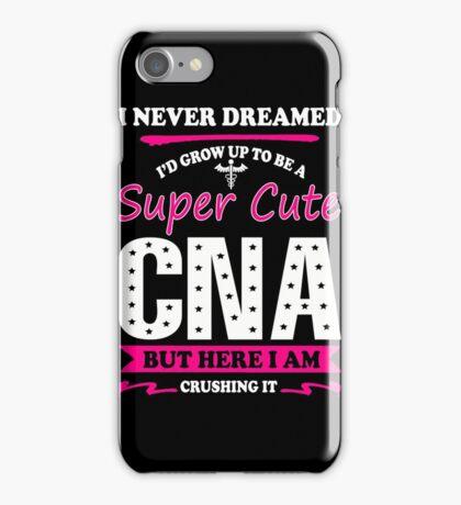 Nurse - I Never Dreamed I'd Grow Up To Be A Super Cute Cna iPhone Case/Skin