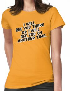 """""""I will see you there or I will see you on another time."""" Womens Fitted T-Shirt"""