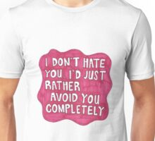 I don't hate you, I'd just rather avoid you completely  Unisex T-Shirt