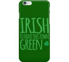 IRISH TO paint this town GREEN! with shamrocks iPhone Case/Skin