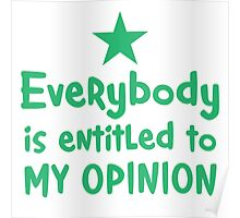 EVERYBODY is entitled to my opinion Poster