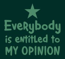 EVERYBODY is entitled to my opinion by jazzydevil