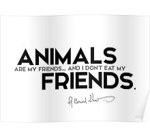 animals are my friends - george bernard shaw Poster