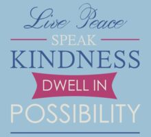 Live peace, speak kindness, dwell in possibility by angiesdesigns