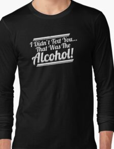 I Didn't Text You That Was The Alcohol Long Sleeve T-Shirt