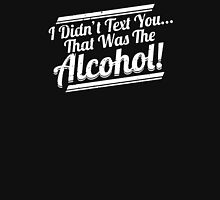 I Didn't Text You That Was The Alcohol Unisex T-Shirt