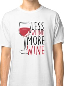 Less Whine, More Wine Classic T-Shirt