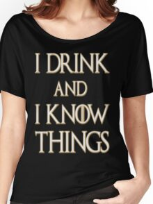 I DRINK AND I KNOW THING Women's Relaxed Fit T-Shirt