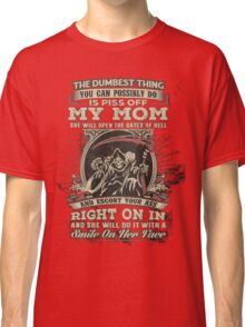 The Dumbest Thing You Possibly Do Is Piss Off My Mom Classic T-Shirt