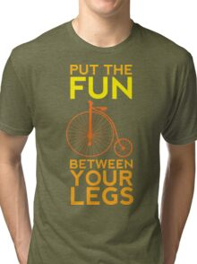 Put the Fun Between Your Legs! Tri-blend T-Shirt