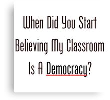 When Did You Start Believing My Classroom Is A Democracy? Canvas Print