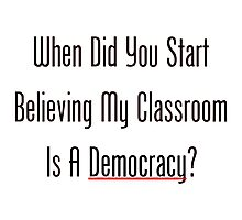 When Did You Start Believing My Classroom Is A Democracy? Photographic Print