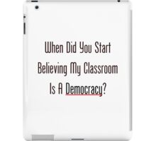 When Did You Start Believing My Classroom Is A Democracy? iPad Case/Skin