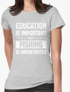 Education Is Important But Fishing Is Importanter, Funny Fishers Quote Womens Fitted T-Shirt