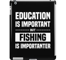 Education Is Important But Fishing Is Importanter, Funny Fishers Quote iPad Case/Skin