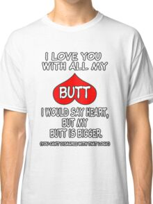 I Love You With All My Butt! ❤ Classic T-Shirt