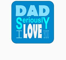 Dad Seriously I love you Greeting for Father's Day Unisex T-Shirt