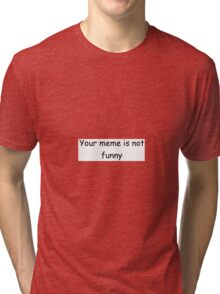 Your meme is not funny Tri-blend T-Shirt