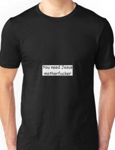 You need Jesus motherfucker Unisex T-Shirt