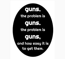 guns.  the problem is guns. Unisex T-Shirt