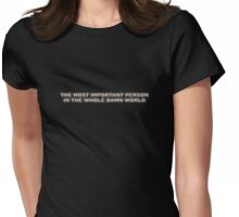 THE MOST IMPORTANT PERSON IN THE WHOLE DAMN WORLD Womens Fitted T-Shirt