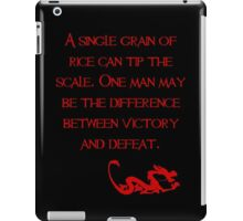 A single grain of rice can tip the scale. One man may be the difference between victory and defeat. - Mulan - Walt Disney iPad Case/Skin