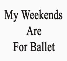 My Weekends Are For Ballet  by supernova23