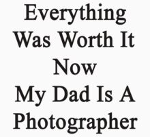 Everything Was Worth It Now My Dad Is A Photographer  by supernova23