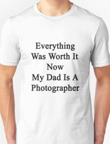 Everything Was Worth It Now My Dad Is A Photographer  Unisex T-Shirt