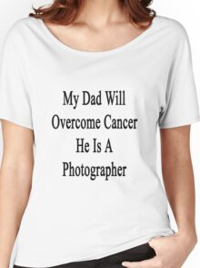 My Dad Will Overcome Cancer He Is A Photographer  Women's Relaxed Fit T-Shirt