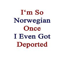 I'm So Norwegian Once I Even Got Deported Photographic Print