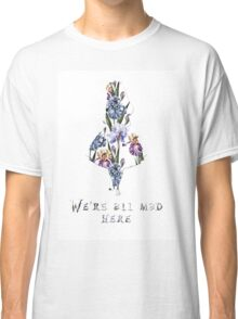 We're all mad here - floral  Classic T-Shirt
