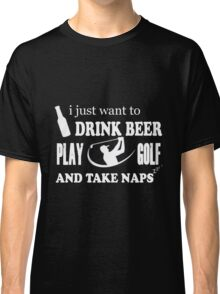Golf - I Just Want To Drink Beer Play Golf And Take Naps Classic T-Shirt