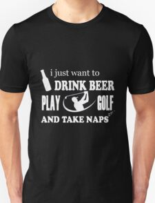 Golf - I Just Want To Drink Beer Play Golf And Take Naps Unisex T-Shirt
