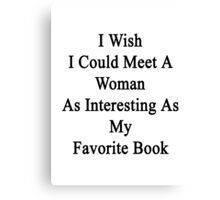 I Wish I Could Meet A Woman As Interesting As My Favorite Book Canvas Print