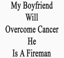 My Boyfriend Will Overcome Cancer He Is A Fireman by supernova23