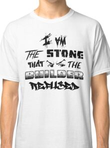 I Am the Stone that the Builder Refused Classic T-Shirt