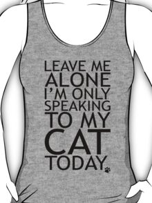 Leave Me Alone, I'm Only Speaking To My Cat Today. T-Shirt