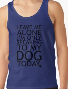 Leave Me Alone, I'm Only Speaking To My Dog Today. T-Shirt